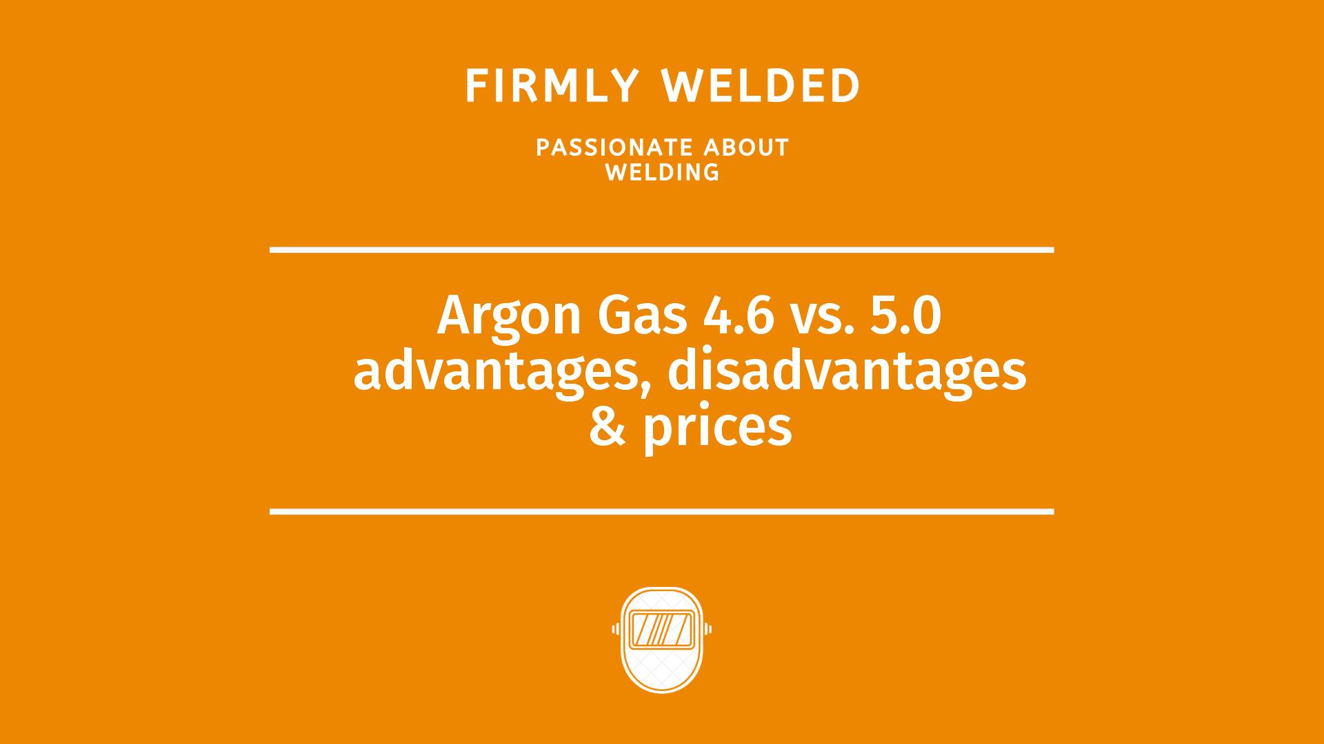Argon Gas 4.6 vs. 5.0 advantages, disadvantages & prices