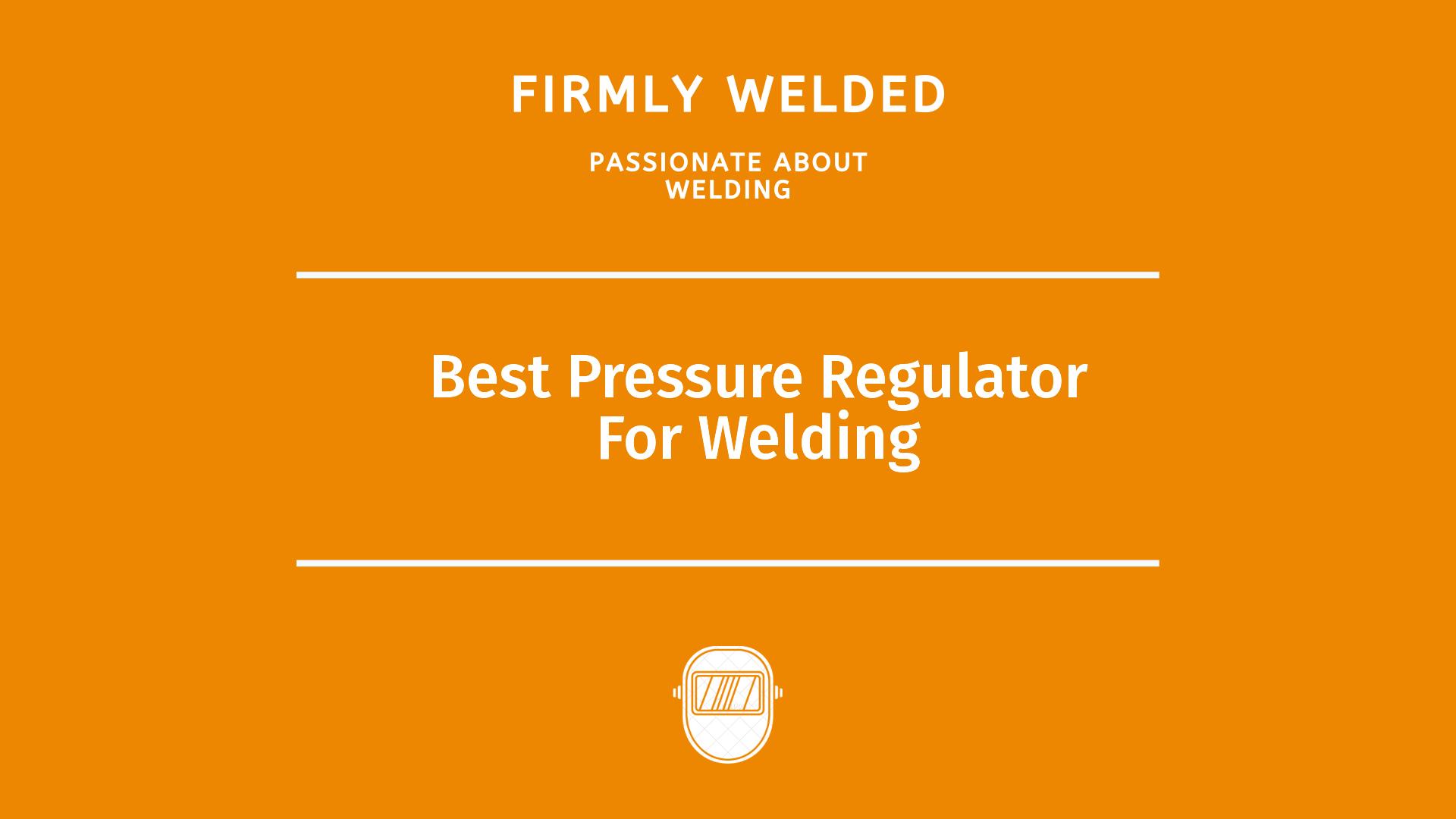 Best Pressure Regulator For Welding