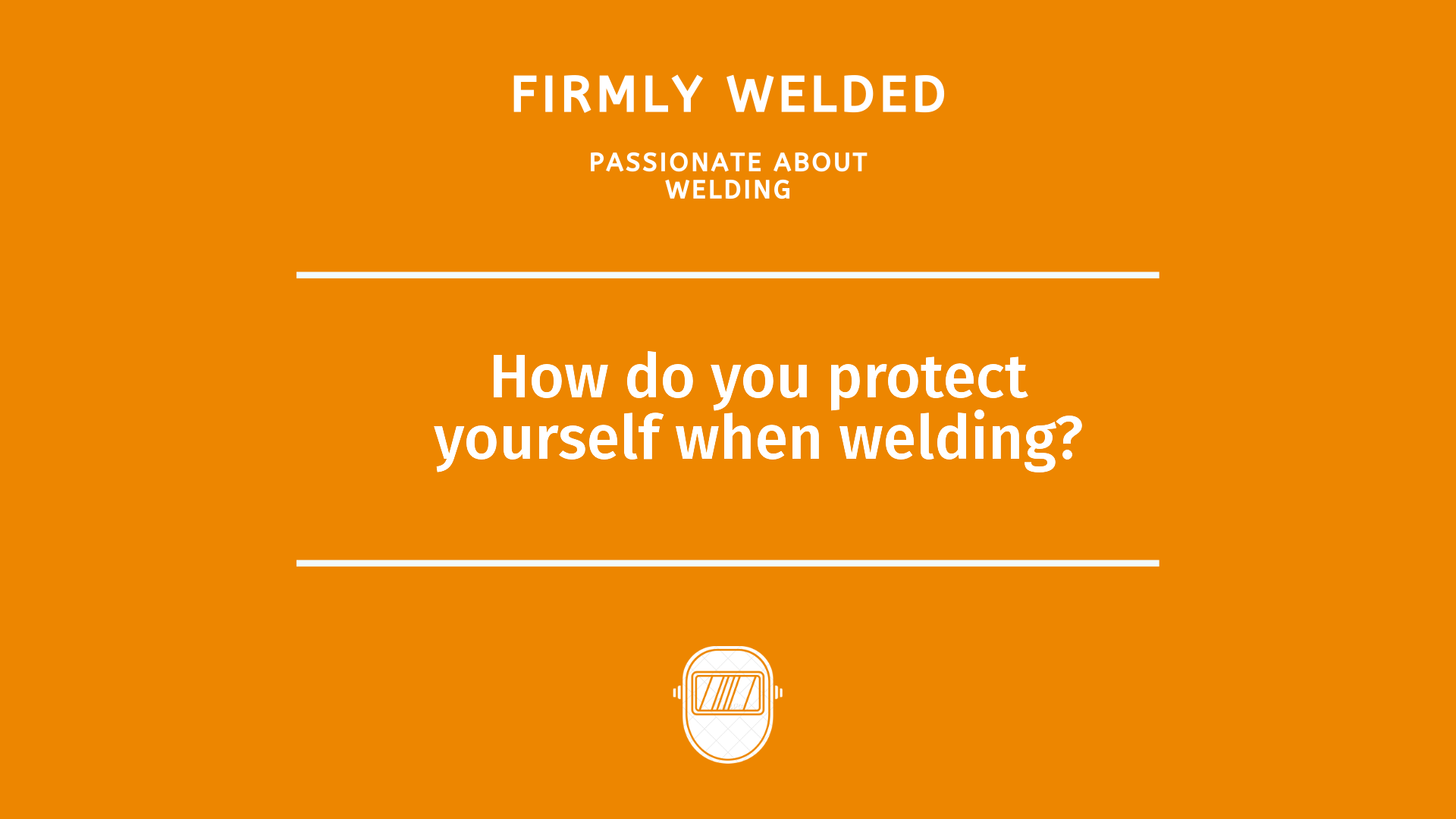 How do you protect yourself when welding?