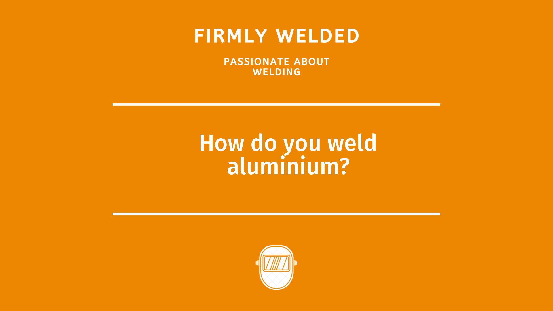 How do you weld aluminium?
