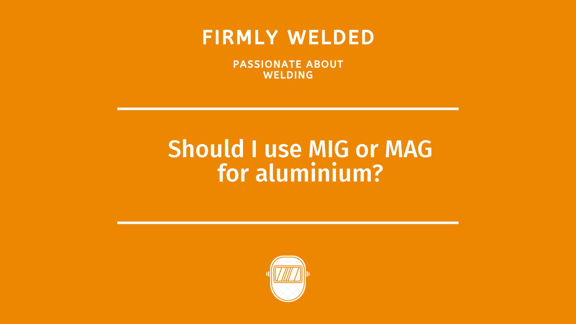 Should I use MIG or MAG for aluminium?